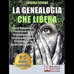La Genealogia Che Libera: Come Raggiungere Il Benessere Fisico Ed Emozionale Con La Lettura dell'Albero Genealogico E Le…
