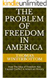 The Problem of Freedom in America: How The Idea of Freedom Has Caused Conflict in American History