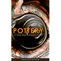 Pottery: 1-2-3-Easy Steps To Mastering Pottery (Candle Making, Ceramics, Jewelry, Scrap-booking, Pottery)