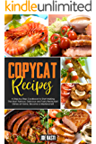 Copycat Recipes: A Step-by-Step Cookbook to Start Making the Most Famous, Delicious and Tasty Restaurant Dishes at Home. Become a Masterschef!
