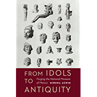 From Idols to Antiquity: Forging the National Museum of Mexico (The Mexican Experience) (English Edition)