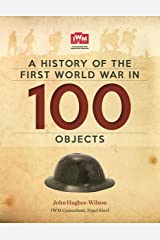 A History Of The First World War In 100 Objects: In Association With The Imperial War Museum Kindle Edition