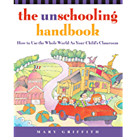 The Unschooling Handbook: How to Use the Whole World As Your Child's Classroom (Prima Home Learning Library) (English Edition)