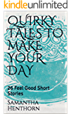 QUIRKY TALES TO MAKE YOUR DAY: 26 Feel Good Short Stories