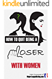 How to Quit Being a Loser With Women: and Become the Man Women Instantly Want (English Edition)