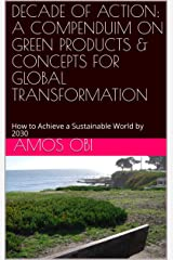 DECADE OF ACTION: A COMPENDUIM ON GREEN PRODUCTS & CONCEPTS FOR GLOBAL TRANSFORMATION: How to Achieve a Sustainable World by 2030 (SDGs-PRENEURSHIP Book 1) Kindle Edition