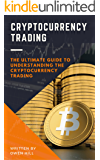 Cryptocurrency Trading: The Ultimate Guide to Understanding the Cryptocurrency Trading