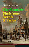 Charles Dickens: The Complete Christmas Novels & Tales (Illustrated): 30 Classics in One Volume: A Christmas Carol, The…