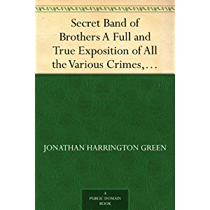 Secret Band of Brothers A Full and True Exposition of All the Various Crimes, Villanies, and Misdeeds of This Powerful…