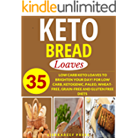 KETOGENIC BREAD COOKBOOK: LOAVES: 35 LOW CARB KETO LOAVES TO BRIGHTEN YOUR DAY! FOR LOW CARB, KETOGENIC, PALEO, WHEAT-FREE, GRAIN-FREE AND GLUTEN FREE DIETS (bread recipes, breakfast cookbooks, keto)