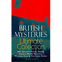 BRITISH MYSTERIES Ultimate Collection: 560+ Detective Novels, Thriller Classics, Murder Mysteries, Whodunit Tales & True Crime Stories (Illustrated Edition): ... Cases, Max Carrados Stories and many more