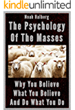 The Psychology of the Masses: Why You Believe What You Believe and Do What You Do