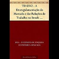 TD 0312 - A Desregulamentação do Mercado e das Relações de Trabalho no Brasil: Potencial e Limitações