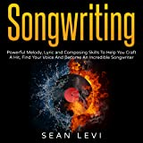 Songwriting: Powerful Melody, Lyric and Composing Skills to Help You Craft a Hit