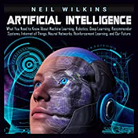 Artificial Intelligence: What You Need to Know About Machine Learning, Robotics, Deep Learning, Recommender Systems, Internet of Things, Neural Networks, Reinforcement Learning, and Our Future