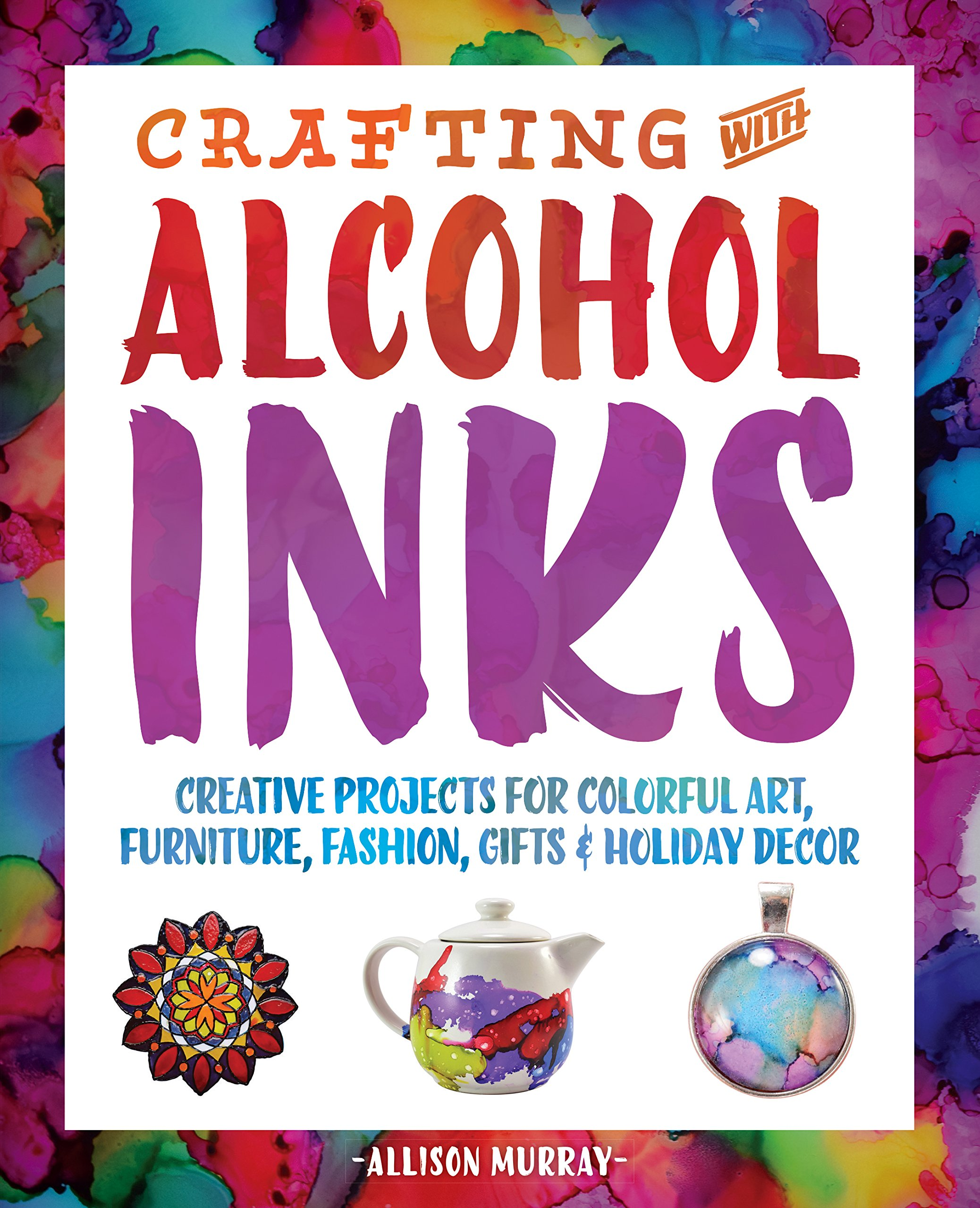 Crafting With Alcohol Inks  Creative Projects For Colorful Art Furniture Fashion Gifts And Holiday Decor