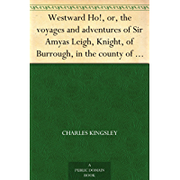 Westward Ho!, or, the voyages and adventures of Sir Amyas Leigh, Knight, of Burrough, in the county of Devon, in the reign of her most glorious majesty Queen Elizabeth (English Edition)
