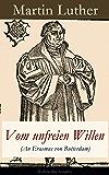 """Vom unfreien Willen (An Erasmus von Rotterdam) - Vollständige Ausgabe: Theologische These gegen """"Vom freien Willen"""" (""""De libero arbitrio"""") von Erasmus"""