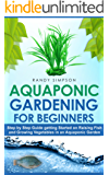 Aquaponic Gardening for Beginners: Step by Step Guide to Getting Started on Raising Fish and Growing Vegetables in an Aquaponic Garden (English Edition)