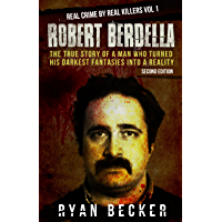 Robert Berdella: The True Story of a Man Who Turned His Darkest Fantasies Into a Reality (Real Crime By Real Killers Book 1)