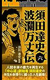須田達史「波瀾万丈伝」第六巻 須田達史波瀾万丈伝シリーズ