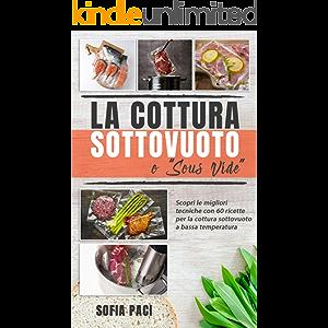 """La Cottura Sottovuoto o """"Sous-Vide"""" : Scopri le migliori tecniche con 60 ricette per la cottura sottovuoto a bassa…"""