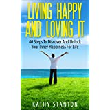 Living Happy And Loving It: 40 Steps To Discover And Unlock Your Inner Happiness For Life (Finding Happiness Book 3)