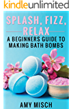Splash, Fizz, Relax: A Beginner's Guide to Making Bath Bombs (English Edition)