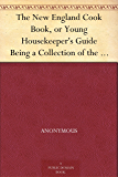 The New England Cook Book, or Young Housekeeper's Guide Being a Collection of the Most Valuable Receipts; Embracing all the Various Branches of Cookery, and Written in a Minute and Methodical Manner