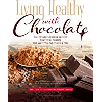 Living Healthy With Chocolate - Delectable Dessert Recipes That will Change The Way You Eat, Think & Feel