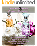 Homemade Beauty Products Collection:  Over 100 DIY Organic, Toxic-Free Scrubs, Lotions and Soaps Recipes for All Skin Types: (Soap Making, Body Scrubs, ... Making) (Natural Recipes, Essential Oils)