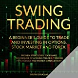 Swing Trading: A Beginners Guide to Trade and Investing in Options, Stock Market and Forex. Proven Strategies, Tools, and Techniques of a Swing Trader. Trading Psychology and Money Management