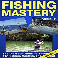 Fishing Mastery Guide, 2nd Edition: The Ultimate Guide to Successful Fly Fishing, Casting, and Trolling!