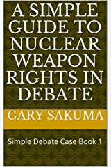 A Simple Guide to Nuclear Weapon Rights in Debate: Simple Debate Case Book 1 Kindle Edition