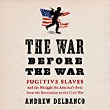 The War Before the War: Fugitive Slaves and the Struggle for America's Soul from the Revolution to the Civil War