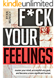 F*ck Your Feelings: Master Your Mind, Accomplish Anything and Become A More Significant Human