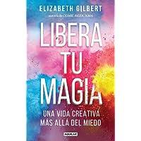Libera tu magia / Big Magic: Una Vida Creativa Mas Alla Del Miedo