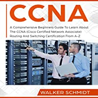 CCNA: A Comprehensive Beginners Guide to Learn About the CCNA (Cisco Certified Network Associate) Routing and Switching Certification from A-Z