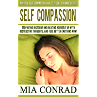 Self-Compassion: Mindful Self-Compassion And Self-Love Courage Guide! - Stop Being Insecure And Beating Yourself Up With Destructive Thoughts, And Feel ... Meditation, Mindfulness) (English Edition)
