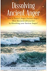 Dissolving Ancient Anger: How Is Today'S Anger Ancient Anger? How Liberated Will You Feel by Dissolving Your Ancient Anger? Kindle Edition