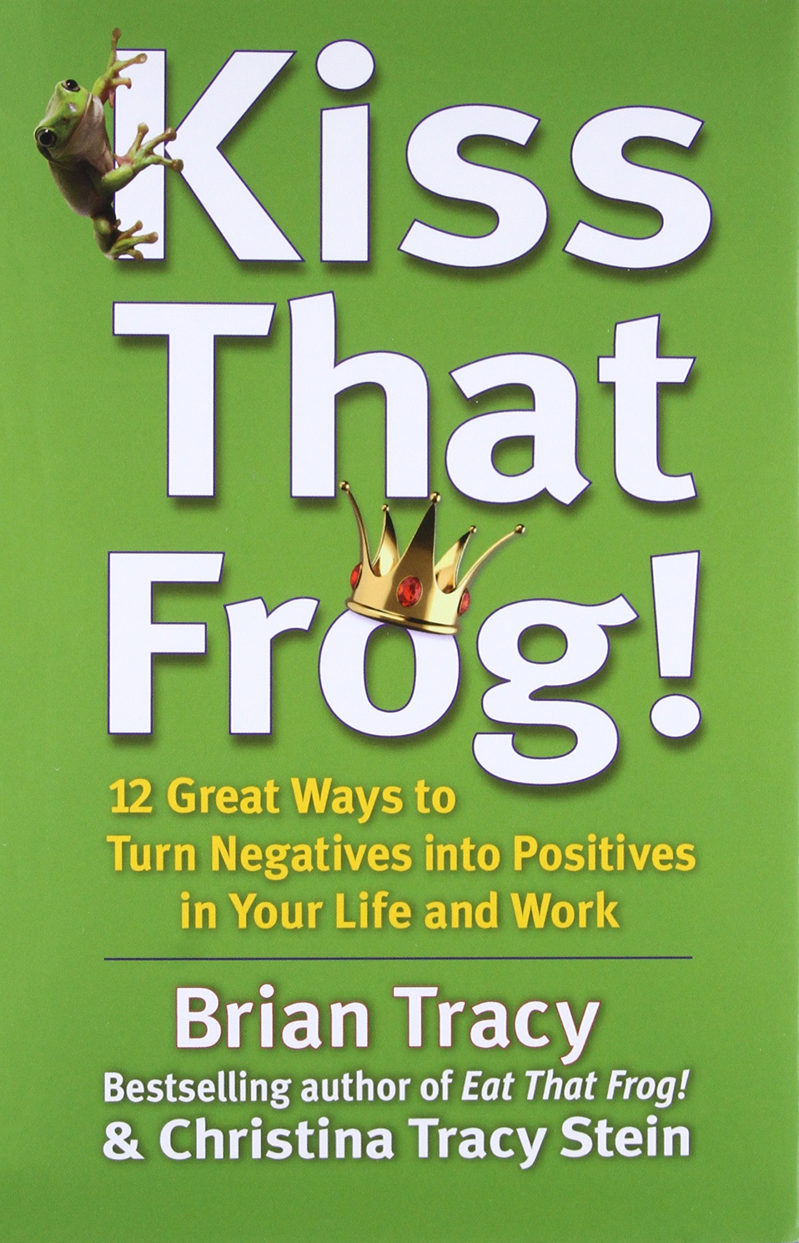 Kiss That Frog!: 12 Great Ways to Turn Negatives into Positives in Your  Life and Work: Brian Tracy, Christina Tracy Stein: 9781609942809:  Amazon.com: Books