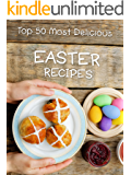 Top 50 Most Delicious Easter Recipes (Holiday Recipes Book 6)