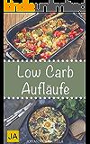 Low Carb Aufläufe - Leckere, schnelle und einfache Auflauf-Rezepte ohne Kohlenhydrate, die Ihnen dabei helfen nervende Kilos loszuwerden! (German Edition)