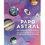 Papo astral: Um guia astrológico para você se conhecer mais e tirar o melhor dos signos