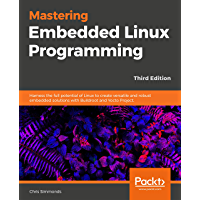Mastering Embedded Linux Programming - Third Edition: Harness the full potential of Linux to create versatile and robust embedded solutions with Buildroot and Yocto Project.