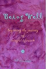 Being Well: Beginning the Journey of Integral Lifework Kindle Edition