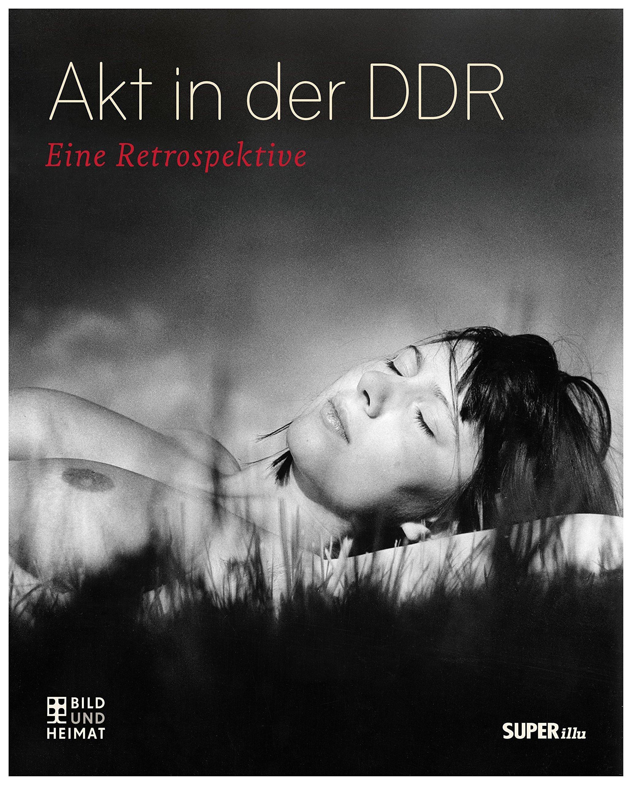 Akt in der DDR: Eine Retrospektive (Bild und Heimat Buch)