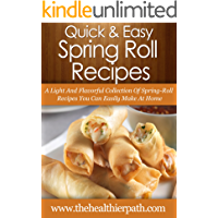 Spring Roll Recipes: A Light And Flavorful Collection Of Spring-Roll Recipes You Can Easily Make At Home. (Quick & Easy Recipes)