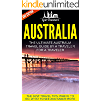 Australia: The Ultimate Australia Travel Guide By A Traveler For A Traveler: The Best Travel Tips; Where To Go, What To See And Much More (Lost Travelers ... Travel Series, Australia Travel Guide)