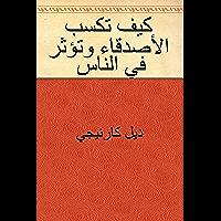كيف تكسب الأصدقاء وتؤثر في الناس (Arabic Edition)